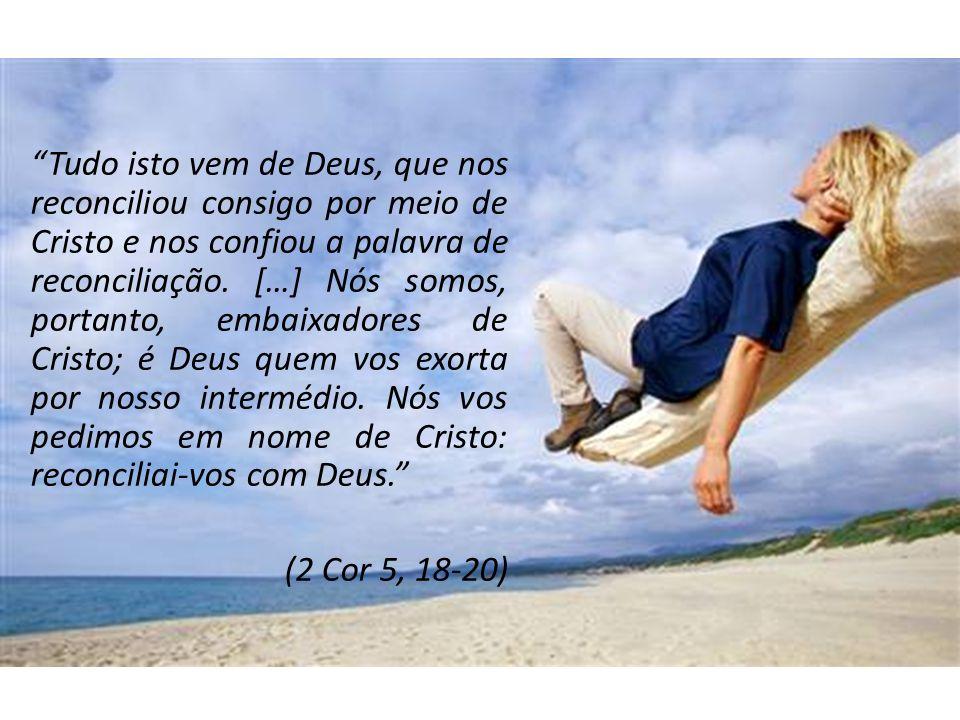 Tudo isto vem de Deus, que nos reconciliou consigo por meio de Cristo e nos confiou a palavra de reconciliação. […] Nós somos, portanto, embaixadores de Cristo; é Deus quem vos exorta por nosso intermédio. Nós vos pedimos em nome de Cristo: reconciliai-vos com Deus.